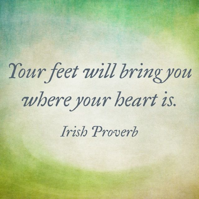 Your feet will bring you where your heart is. - Irish Proverb