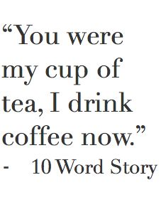 """""""You were my cup of tea; I drink coffee now.""""  10 word story"""