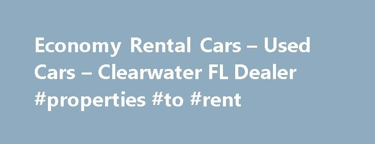 Economy Rental Cars – Used Cars – Clearwater FL Dealer #properties #to #rent http://rentals.nef2.com/economy-rental-cars-used-cars-clearwater-fl-dealer-properties-to-rent/  #economy rental cars # Economy Rental Cars – Clearwater FL, 33762 We rent brand new cars and vans at exceptionaly low prices by the day, week, month and long term. We resell our meticulously maintained inventory at wholesale prices to the public. Economy Rental Cars Used Cars, Used Pickup Trucks in Clearwater, FL Visit…