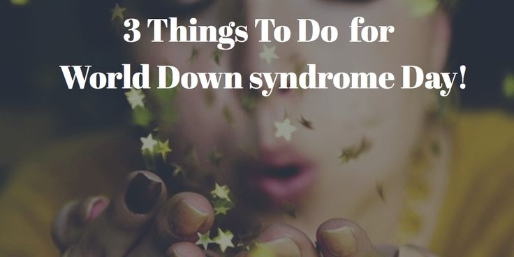 3 Things To Do For World Down Syndrome Day!