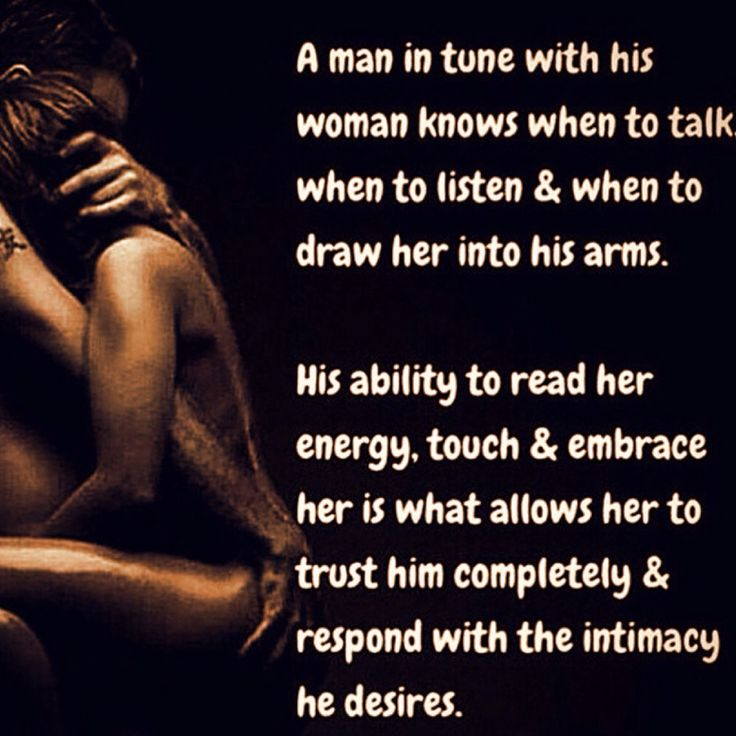 A man in tune with his woman knows when to talk, when to listen & when to draw her into his arms. His ability to read her energy, touch & embrace her is what allows her to trust him completely & respond with the intimacy he desires.