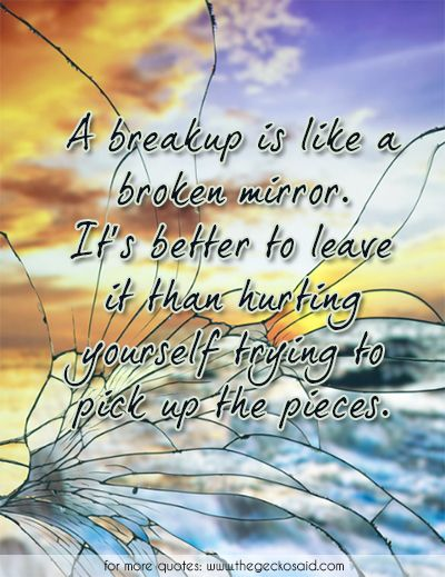 A breakup is like a broken mirror. It's better to leave it than hurting yourself trying to pick up the pieces.  #better #breakup #broken #hurting #leave #mirror #pickup #pieces #quotes #trying #yourself  ©2016 The Gecko Said – Beautiful Quotes