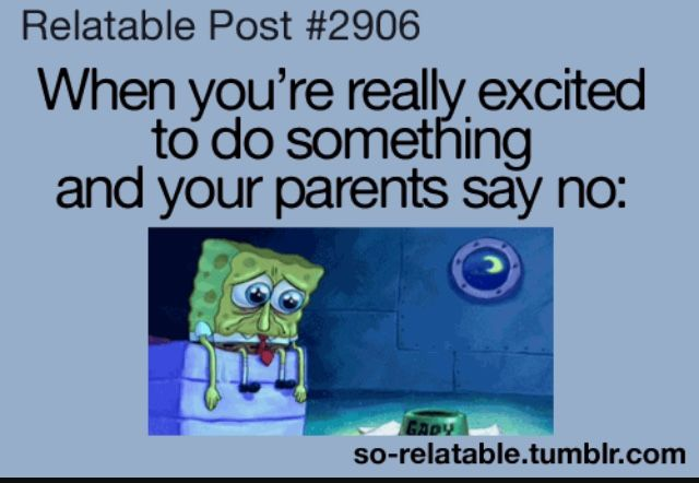 This happenend to me when I ask my parents to go to a concert of my facorite band. I was in middle school....
