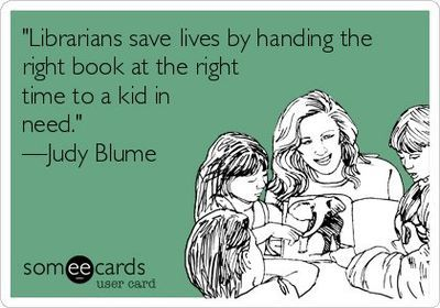 Librarians save lives by handing the right book at the right time to a kid in need. - Judy Blume