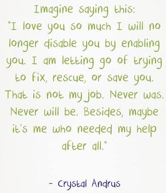 "Imagine saying this, ""I love you so much I will no longer disable you by enabling you. I am letting go of trying to fix, rescue, or save you. That is not my job. Never was. Never will be. Besides, maybe it's me who needed my help after all."""