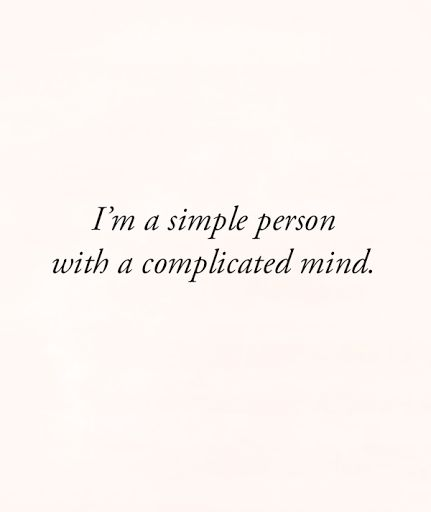 I have a complicated mind. It makes for more fun. Trust me if I wasn't this complex, you wouldn't want to get to know me. It's my way of keeping you guessing.