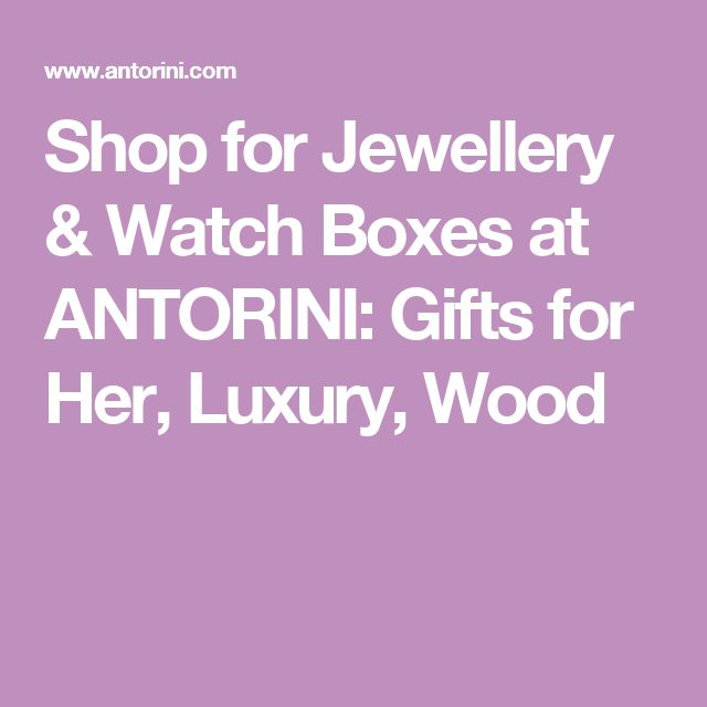 Shop for Jewellery & Watch Boxes at ANTORINI: Gifts for Her, Luxury, Wood