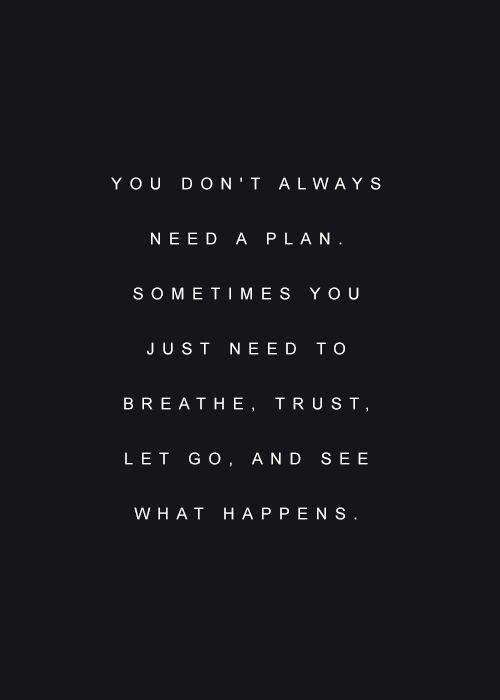 You Don't Always Need A Plan nn You don't always need a plan. Sometimes you just need to breathe, trust, let go, and see what happens.