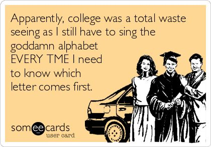 Apparently, college was a total waste seeing as I still have to sing the goddamn alphabet EVERY TME I need to know which letter comes first.