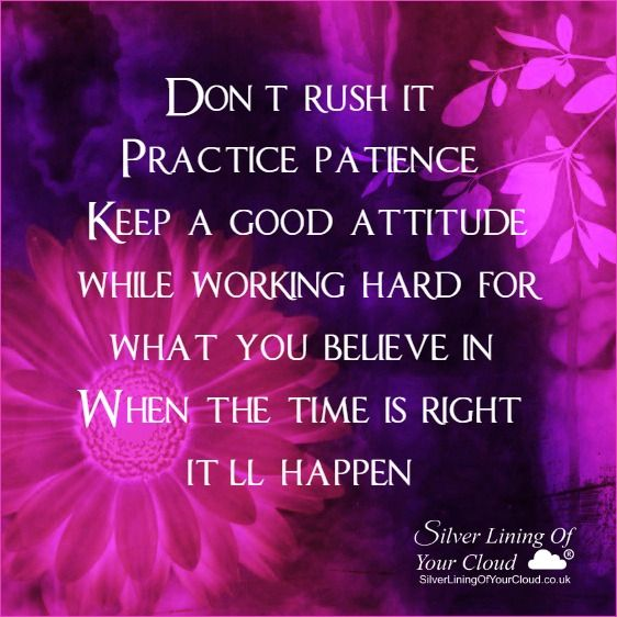 Don't rush it. Practice patience. Keep a good attitude while working hard for what you believe in. When the time is right, it'll happen...._More fantastic quotes on: https://www.facebook.com/SilverLiningOfYourCloud  _Follow my Quote Blog on: http://silverliningofyourcloud.wordpress.com/