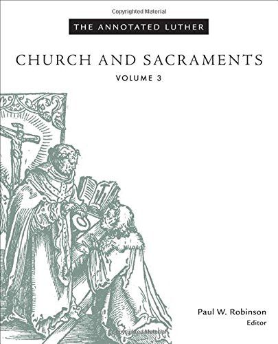 The Annotated Luther, Volume 3: Church and Sacraments (The Annotated Luther)
