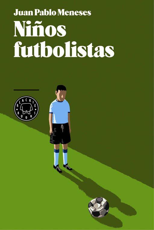 Niños futbolistas, de Juan Pablo Meneses. Blackie Books, 2013. Sobre el tráfico de niños futbolistas.