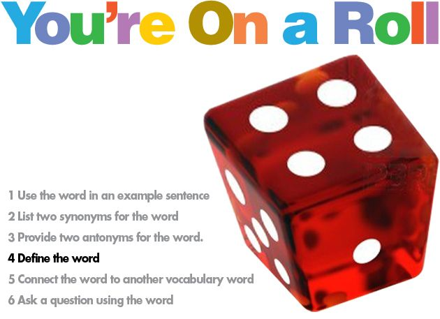 You're on a Roll Vocabulary Game, grades 3–12. Students are given a list of vocabulary words and dice. They roll the dice, find the number for that vocabulary word and do the following: provide antonyms, ask a question, make a homework excuse, create a movie title, tell a joke, explain what book or TV character would use it, and even more fun ideas! This tactile game goes beyond memorizing definitions. Students think about how they can use words in real-life scenarios.