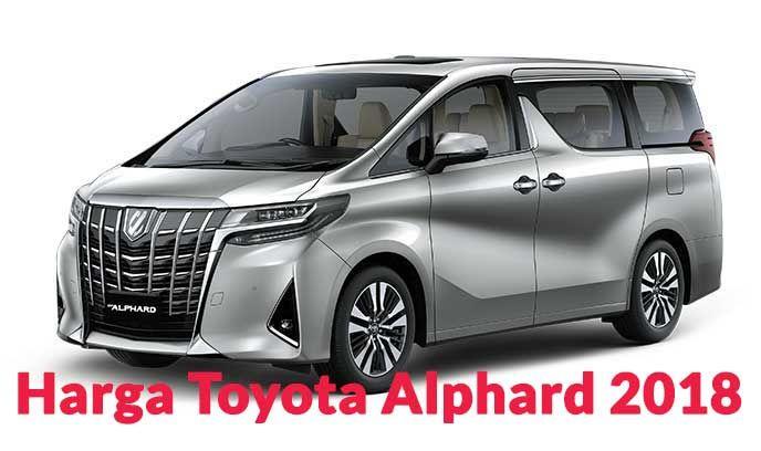 Harga Toyota Alphard 2018 Spesifikasi Review Dan Photo