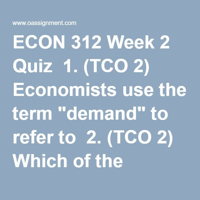 """ECON 312 Week 2 Quiz  1. (TCO 2) Economists use the term """"demand"""" to refer to  2. (TCO 2) Which of the following wouldnotshift the demand curve for beef?  3. (TCO 2) Which of the following is most likely to be an inferior good?  4. (TCO 2) Which of the following would mostly likely increase the demand for gasoline?  5. (TCO 2) The supply curve shows the relationship between  6. (TCO 2) The price elasticity of demand is generally  7. (TCO 2) Suppose the price of local cable TV service…"""