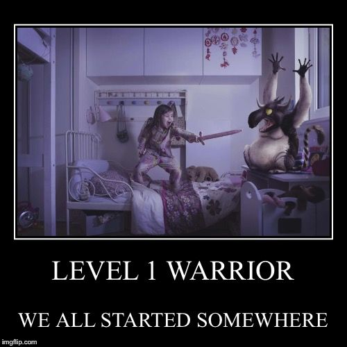 LEVEL 1 WARRIOR   WE ALL STARTED SOMEWHERE   image tagged in funny,demotivationals   made w/ Imgflip demotivational maker