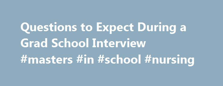 Questions to Expect During a Grad School Interview #masters #in #school #nursing http://alaska.remmont.com/questions-to-expect-during-a-grad-school-interview-masters-in-school-nursing/  # Questions to Expect During a Grad School Interview Updated March 16, 2017 Getting an interview is a significant step toward winning acceptance to the graduate program of your dreams. However, in some competitive fields as many as three-fourths of applicants who are interviewed are rejected. The interview is…