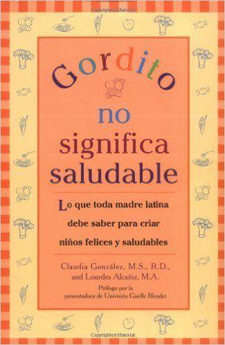 Gordito No Significa Saludable: Lo que toda madre latina debe saber para criar ninos mas felices y saludables (Spanish Edition): Claudia Gonzalez, Lourdes Alcaniz: 9780425207710: Amazon.com: Books