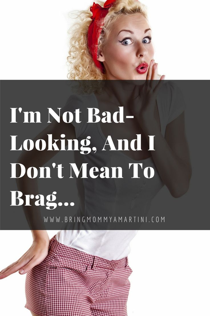 I'm Not Bad-Looking and I Don't Mean to Brag   www.kristanbraziel.com/blog/2016/8/31/im-not-bad-looking-and-i-dont-mean-to-brag  #Humor #WeightLoss #FunnyBlog