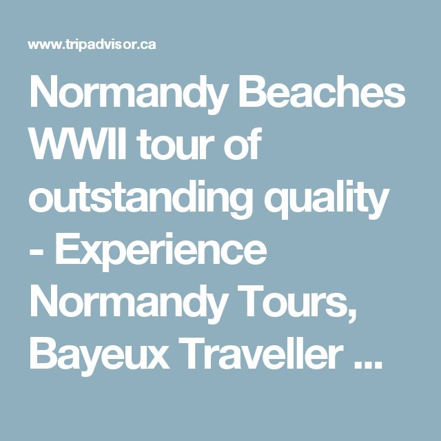 Normandy Beaches WWII tour of outstanding quality - Experience Normandy Tours, Bayeux Traveller Reviews - TripAdvisor