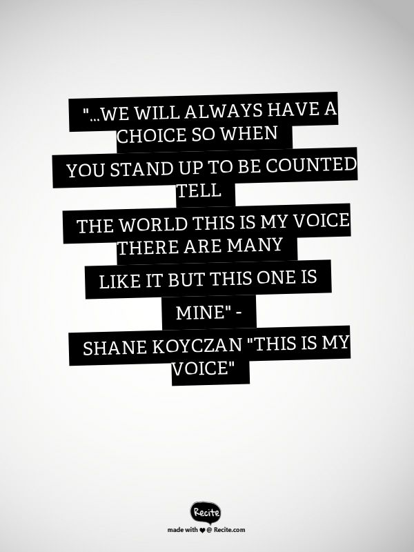 """...we will always have a choice  so when you stand up to be counted tell the world  this is my voice  there are many like it but this one is mine""       - Shane Koyczan ""This Is My Voice"" - Quote From Recite.com #RECITE #QUOTE"