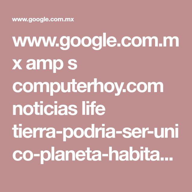 www.google.com.mx amp s computerhoy.com noticias life tierra-podria-ser-unico-planeta-habitable-del-universo-41163%3famp