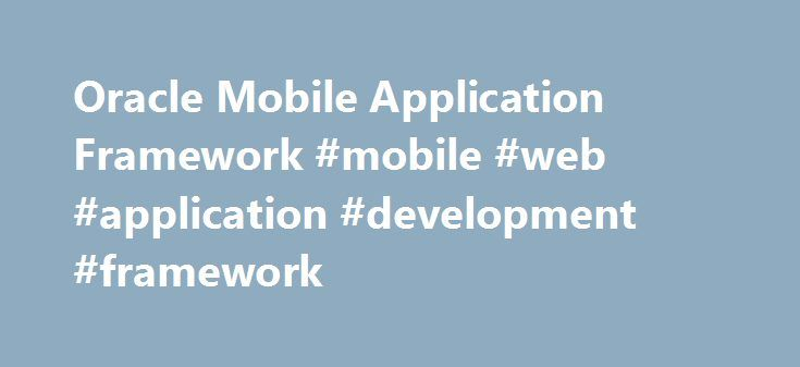 Oracle Mobile Application Framework #mobile #web #application #development #framework http://france.remmont.com/oracle-mobile-application-framework-mobile-web-application-development-framework/  # Oracle Mobile Application Framework Productivity boosting mobile development framework Oracle Mobile Application Framework (Oracle MAF) is a hybrid mobile framework that enables developers to rapidly develop single-source applications and deploy to Apple's iOS, Google's Android, and Microsoft…