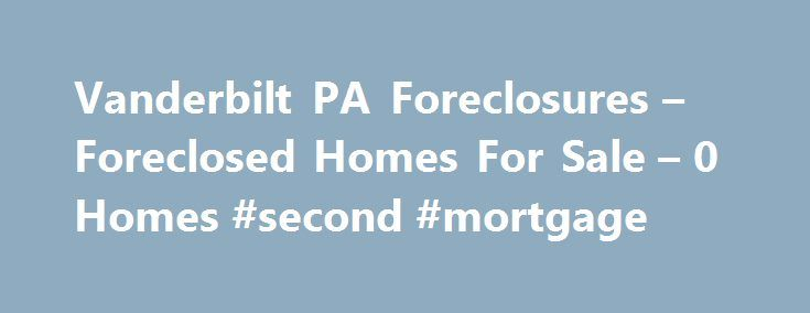 Vanderbilt PA Foreclosures – Foreclosed Homes For Sale – 0 Homes #second #mortgage http://money.remmont.com/vanderbilt-pa-foreclosures-foreclosed-homes-for-sale-0-homes-second-mortgage/  #vanderbilt mortgage repos # Vanderbilt PA Foreclosures Why use Zillow? Zillow helps you find the newest Vanderbilt real estate listings. By analyzing information on thousands of single family homes for sale in Vanderbilt, Pennsylvania and across the United States, we calculate home values (Zestimates) and…