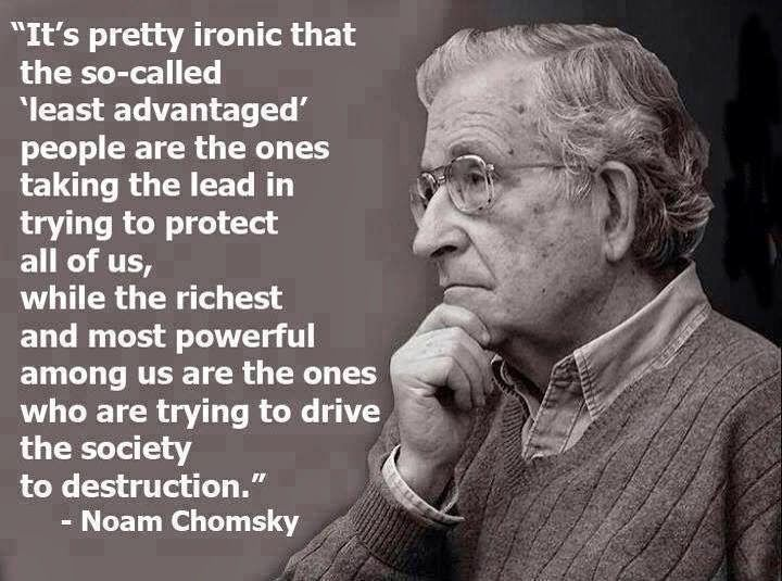 It's pretty ironic that the so-called least advantaged people are the ones takng the lead to in trying to protect all of us, while the richest and most powerful among us are the ones who are trying to drive the society to destruction.  ~ Naom Chomsky