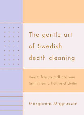 """Gentle Art of Swedish Death Cleaning... In Swedish, the word is """"dostadning"""" and it refers to the act of slowly and steadily decluttering as the years go by, ideally beginning in your fifties (or at any point in life) and going until the day you kick the bucket. The ultimate purpose of death cleaning is to minimize the amount of stuff, especially meaningless clutter, that you leave behind for others to deal with."""