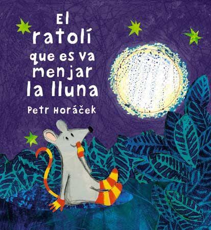 HORÁČEK, Petr. El ratolí que es va menjar la lluna. Barcelona: Joventut, 2014.  Un conte d'animalons, de descoberta, de petites pors per a mirar a la falda dels pares.