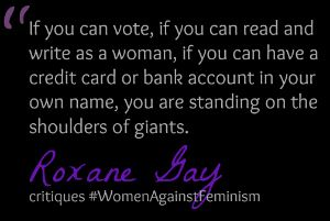 Roxane Gay, who began using the label 'bad feminist' as a tongue-in-cheek gesture, thought about it more seriously when critiquing the #WomenAgainstFeminism furore and the growing numbers of women disavowing 'modern feminism'.