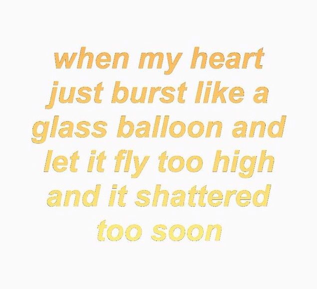 When my heart just burst like a glass balloon and let it fly too high and it shattered too soon...