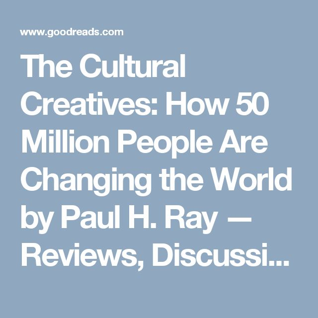 The Cultural Creatives: How 50 Million People Are Changing the World by Paul H. Ray — Reviews, Discussion, Bookclubs, Lists