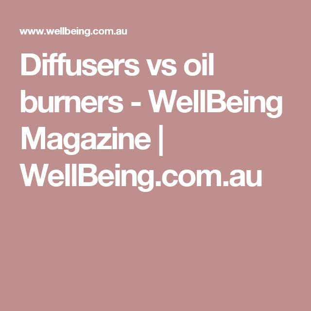 Diffusers vs oil burners - WellBeing Magazine | WellBeing.com.au