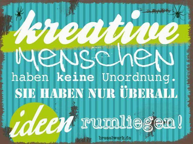 Kreative Menschen haben keine Unordnung. Sie haben nur überall Ideen rumliegen.