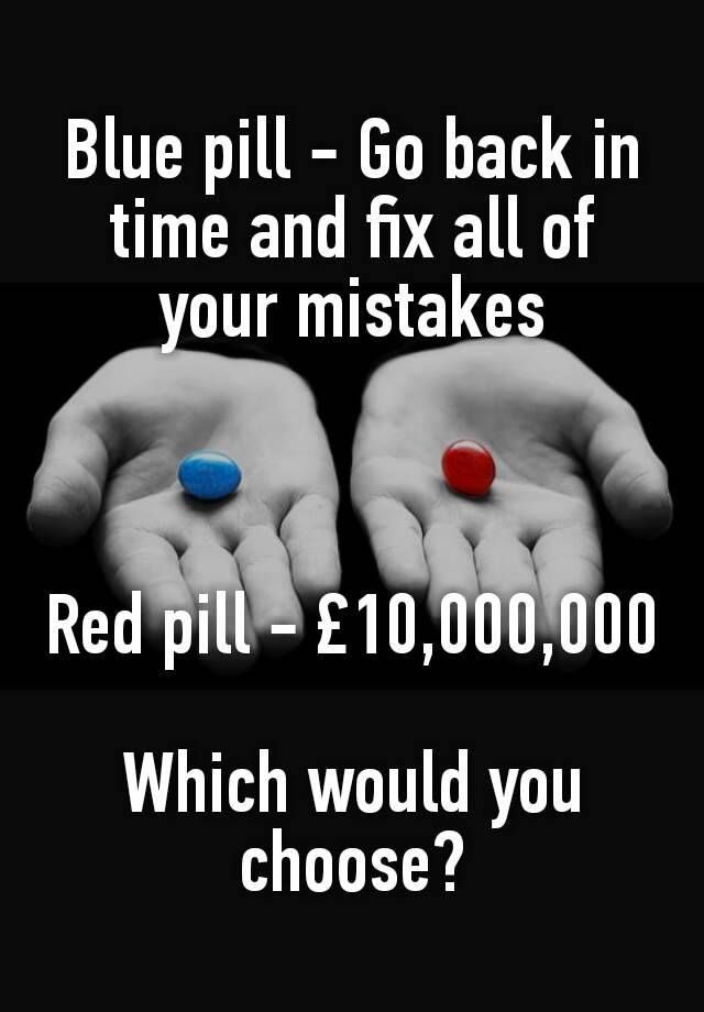 Blue pill - Go back in time and fix all of your mistakes    Red pill - £10,000,000  Which would you choose?