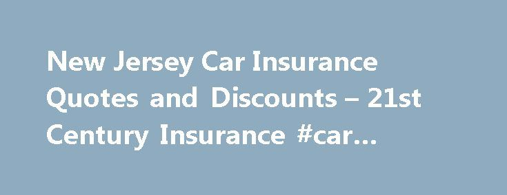 New Jersey Car Insurance Quotes and Discounts – 21st Century Insurance #car #insurance #or http://remmont.com/new-jersey-car-insurance-quotes-and-discounts-21st-century-insurance-car-insurance-or/  #find car insurance # Get a New Jersey Car Insurance Quote from 21st Century Insurance Home to hundreds of miles of pristine shoreline and cities, and towns full of history, New Jersey is an iconic American state. From the historic crossing of the Delaware River by General George Washington, to…
