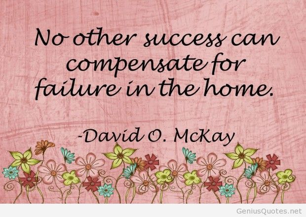 no other success can compensate for failure in the home ~ David O McKay