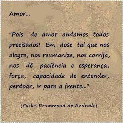 """""""Pois de amor andamos todos precisados! Em dose tal que nos alegre, nos reumanize, nos corrija, nos dê paciência e esperança, força, capacidade de entender, perdoar, ir para a frente! Amor que seja navio, casa, coisa cintilante, que nos vacine contra o feio, o errado, o triste, o mau, o absurdo e o mais que estamos vivendo ou presenciando."""" —Carlos Drummond de Andrade"""