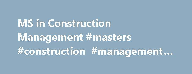 MS in Construction Management #masters #construction #management #online http://vermont.remmont.com/ms-in-construction-management-masters-construction-management-online/  # MS in Construction Management The MS in Construction Management provides you with the expertise needed to effectively lead a construction project or business. You'll obtain the technical proficiency, the financial knowledge, the entrepreneurial skills, and the business acumen needed for success in this ever-evolving…