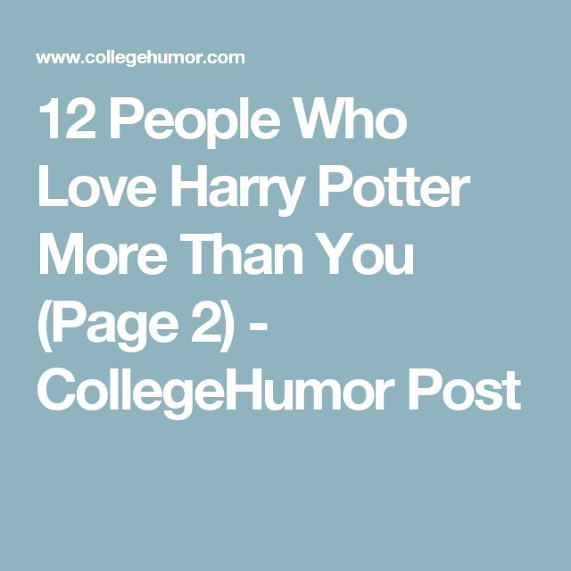 12 People Who Love Harry Potter More Than You (Page 2) - CollegeHumor Post