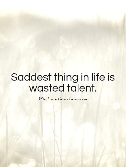 Saddest thing in life is wasted talent. Talent quotes on PictureQuotes.com.
