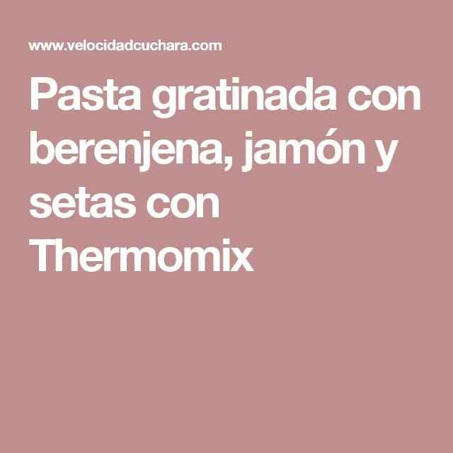 Pasta gratinada con berenjena, jamón y setas con Thermomix