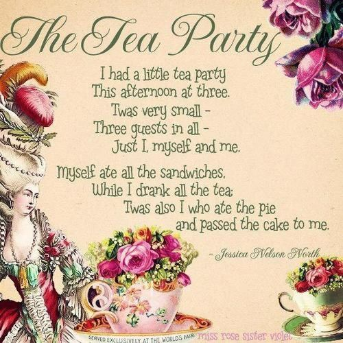 """""""I had a little tea party this afternoon at three. Twas very small - Three guests in all - Just I, myself, and me. Myself ate all the sandwiches; While I drank all the tea. Twas also I who ate the pie and passed the cake to me."""" ~ Jessica Nelson North"""
