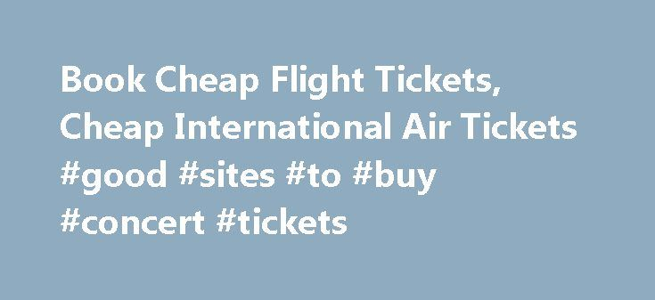 Book Cheap Flight Tickets, Cheap International Air Tickets #good #sites #to #buy #concert #tickets http://tickets.remmont.com/book-cheap-flight-tickets-cheap-international-air-tickets-good-sites-to-buy-concert-tickets/  Faregeek Copyright 2014. All rights reseved. California: CST #2121808-40 ** All displayed prices are based on the searches done in the last 24 hours for specific date & time. Therefore, (...Read More)