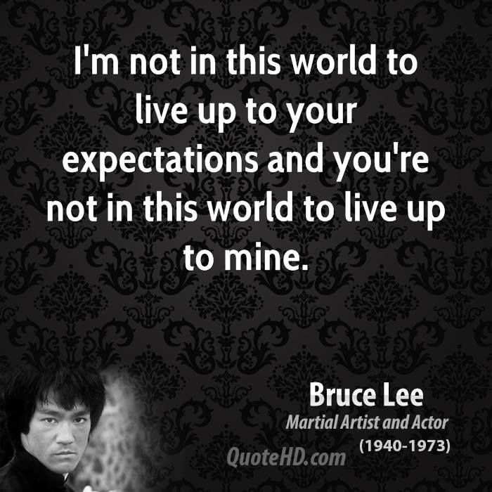 I'm not in this world to live up to your expectations and you're not in this world to live up to mine. Bruce Lee Quote༺♥༻