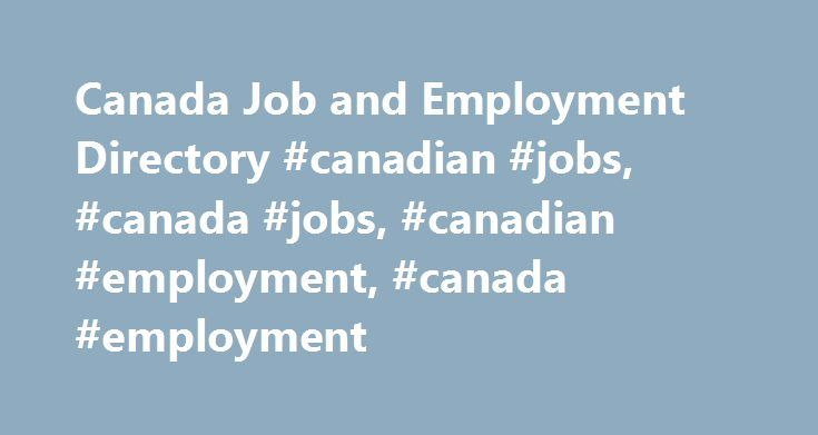 Canada Job and Employment Directory #canadian #jobs, #canada #jobs, #canadian #employment, #canada #employment http://lesotho.remmont.com/canada-job-and-employment-directory-canadian-jobs-canada-jobs-canadian-employment-canada-employment/  # Canadian Job and Employment Directory Canada career directory organized by academic (teaching, adminstrative staff) jobs, student employment, government jobs, classified help wanted ads and reviewed job banks. Canadian Companies, Organizations, Schools…