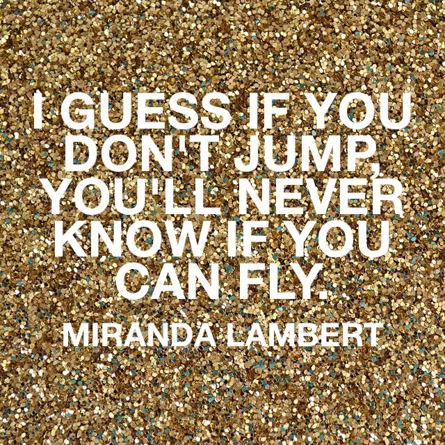 """If you don't jump, you'll never know if you can fly"" (tattoo quote) from my favorite Miranda Lambert song! Everyone said I'd never make it thru school and I did (with Honors!)"