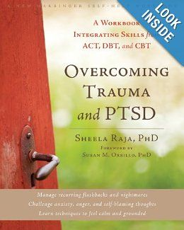 Overcoming Trauma and PTSD: A Workbook Integrating Skills from ACT, DBT, and CBT by Sheela Raja, Susan M. Orsillo. Overcoming Trauma and PTSD offers proven-effective treatments based in acceptance and commitment therapy (ACT), dialectical behavior therapy (DBT), and cognitive behavioral therapy (CBT) to help you overcome both the physical and emotional symptoms of trauma and post-traumatic stress disorder